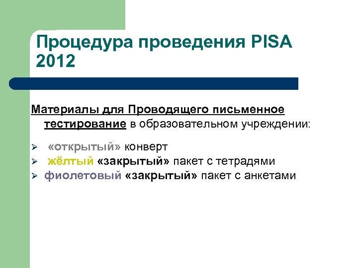 Процедура проведения PISA 2012 Материалы для Проводящего письменное тестирование в образовательном учреждении: Ø Ø
