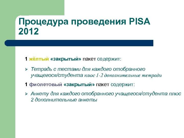 Процедура проведения PISA 2012 1 жёлтый «закрытый» пакет содержит: Ø Тетрадь с тестами для