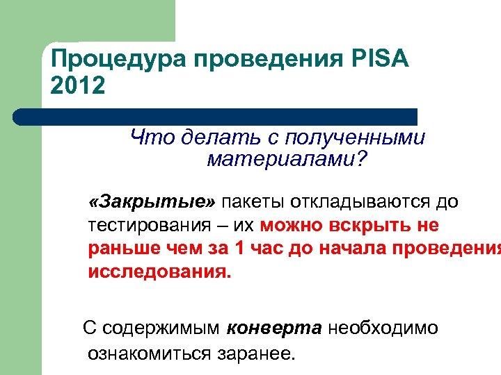 Процедура проведения PISA 2012 Что делать с полученными материалами? «Закрытые» пакеты откладываются до тестирования