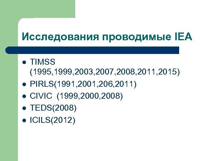 Исследования проводимые IEA l l l TIMSS (1995, 1999, 2003, 2007, 2008, 2011, 2015)