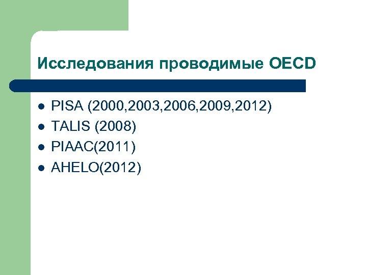 Исследования проводимые OECD l l PISA (2000, 2003, 2006, 2009, 2012) TALIS (2008) PIAAC(2011)