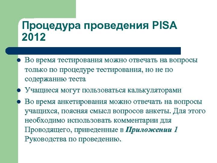 Процедура проведения PISA 2012 l l l Во время тестирования можно отвечать на вопросы