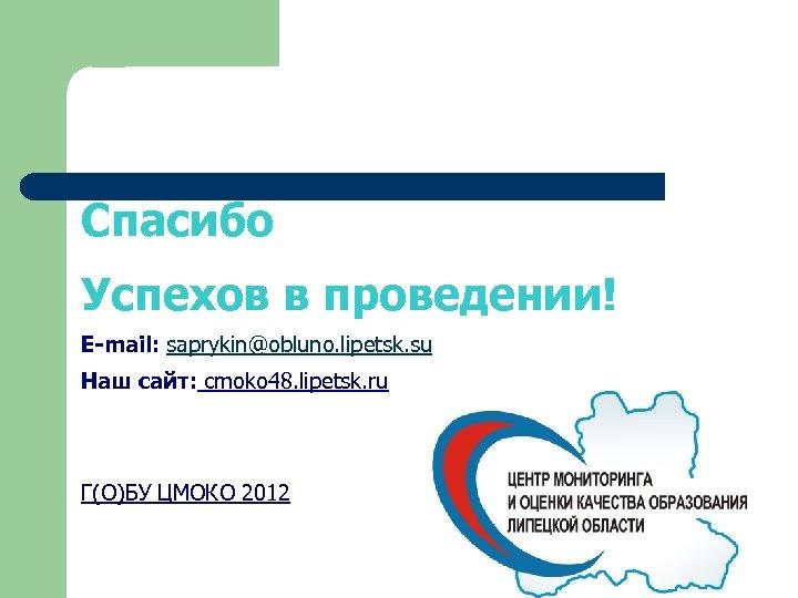 Спасибо Успехов в проведении! E-mail: saprykin@obluno. lipetsk. su Наш сайт: cmoko 48. lipetsk. ru