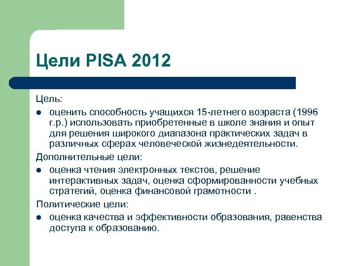 Цели PISA 2012 Цель: l оценить способность учащихся 15 -летнего возраста (1996 г. р.