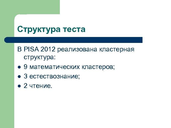 Структура теста В PISA 2012 реализована кластерная структура: l 9 математических кластеров; l 3