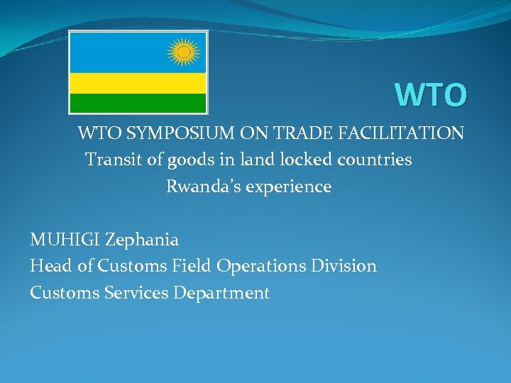 WTO SYMPOSIUM ON TRADE FACILITATION Transit of goods in land locked countries Rwanda's experience