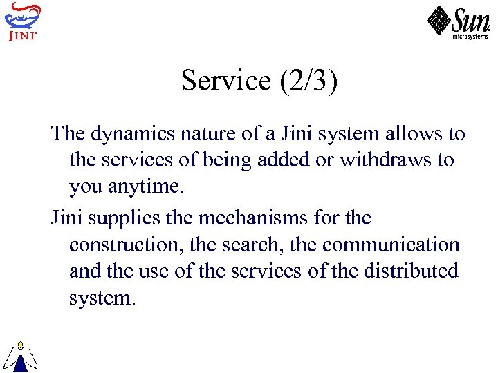 Service (2/3) The dynamics nature of a Jini system allows to the services of