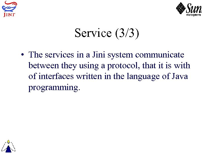 Service (3/3) • The services in a Jini system communicate between they using a