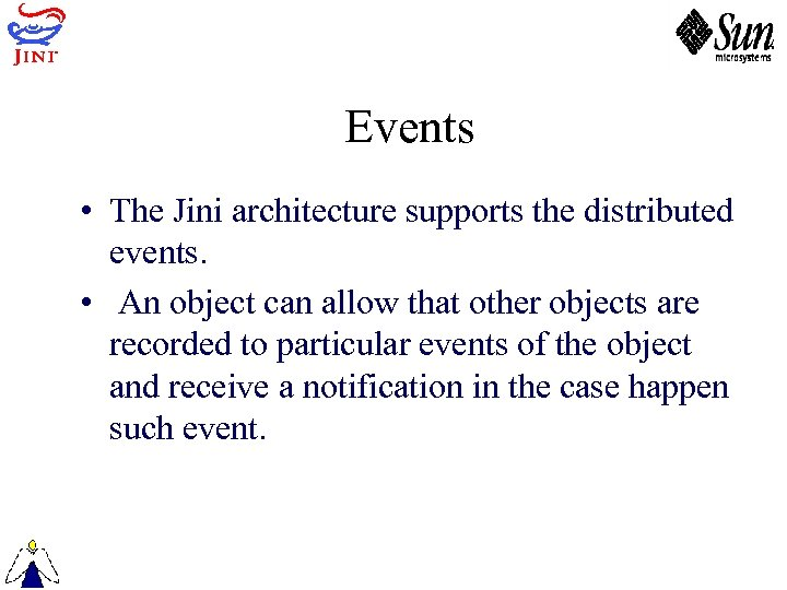 Events • The Jini architecture supports the distributed events. • An object can allow