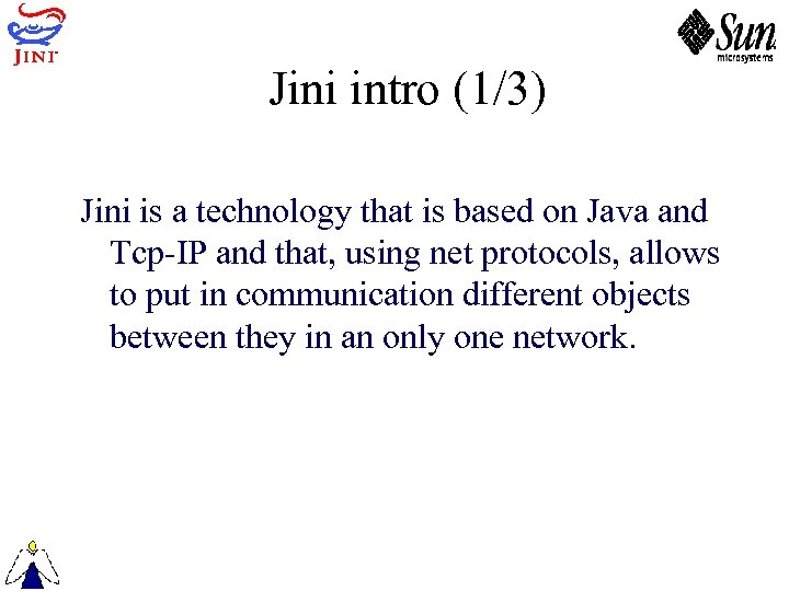 Jini intro (1/3) Jini is a technology that is based on Java and Tcp-IP