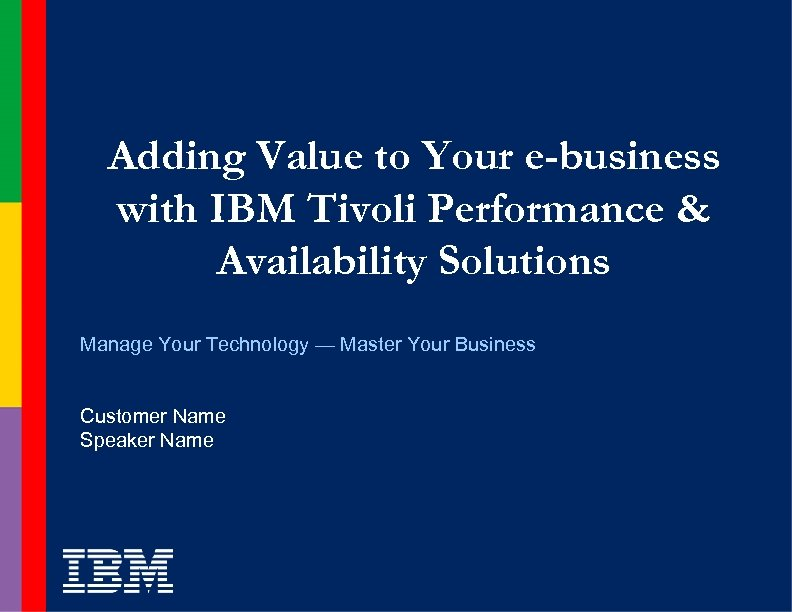 Adding Value to Your e-business with IBM Tivoli Performance & Availability Solutions Manage Your