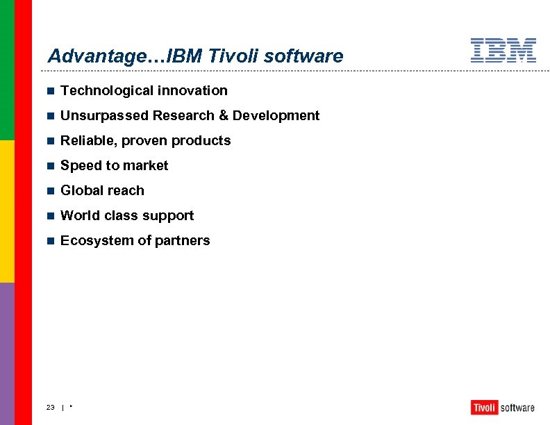 Advantage…IBM Tivoli software n Technological innovation n Unsurpassed Research & Development n Reliable, proven