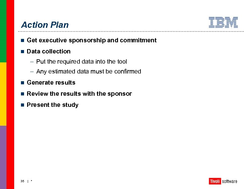 Action Plan n Get executive sponsorship and commitment n Data collection – Put the