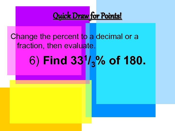 Quick Draw for Points! Change the percent to a decimal or a fraction, then