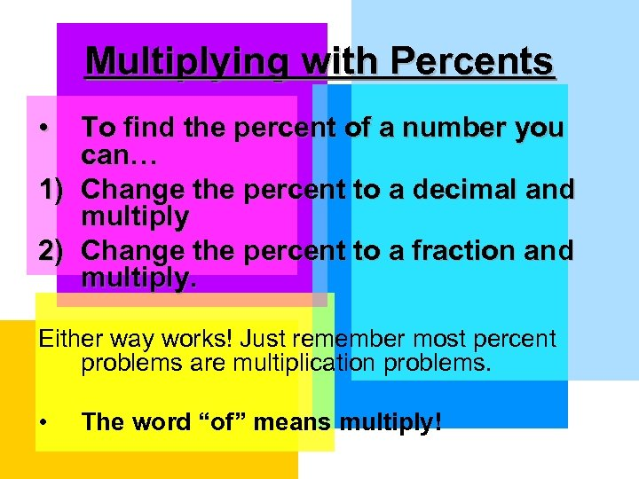 Multiplying with Percents • To find the percent of a number you can… 1)