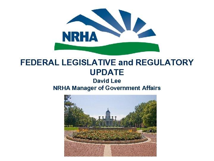 FEDERAL LEGISLATIVE and REGULATORY UPDATE David Lee NRHA Manager of Government Affairs