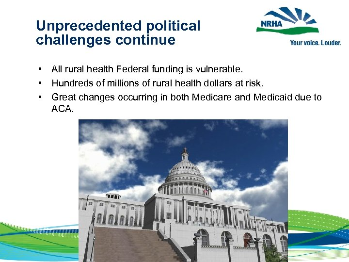 Unprecedented political challenges continue • All rural health Federal funding is vulnerable. •
