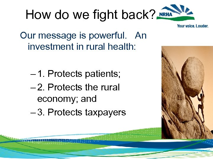 How do we fight back? Our message is powerful. An investment in rural health:
