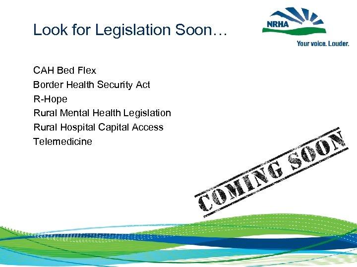 Look for Legislation Soon… CAH Bed Flex Border Health Security Act R-Hope Rural Mental