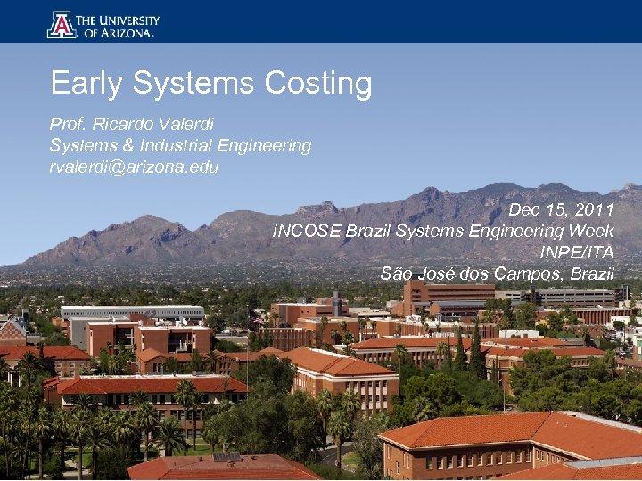 Early Systems Costing Prof. Ricardo Valerdi Systems & Industrial Engineering rvalerdi@arizona. edu Dec 15,