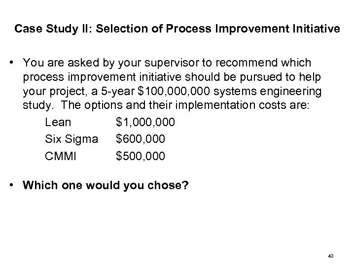 Case Study II: Selection of Process Improvement Initiative • You are asked by your