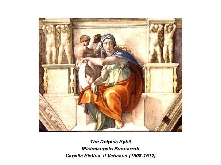 The Delphic Sybil Michelangelo Buonarroti Capella Sistina, Il Vaticano (1508 -1512)