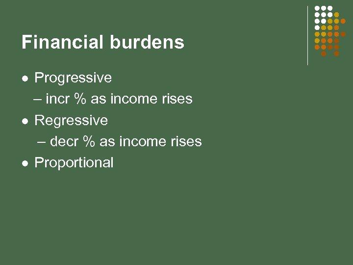 Financial burdens Progressive – incr % as income rises l Regressive – decr %