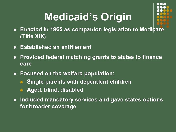 Medicaid's Origin l Enacted in 1965 as companion legislation to Medicare (Title XIX) l
