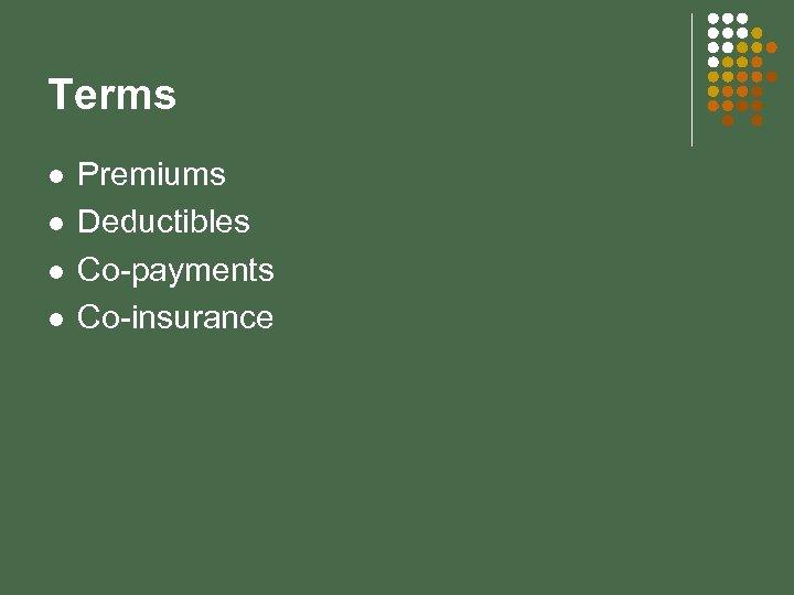 Terms l l Premiums Deductibles Co-payments Co-insurance