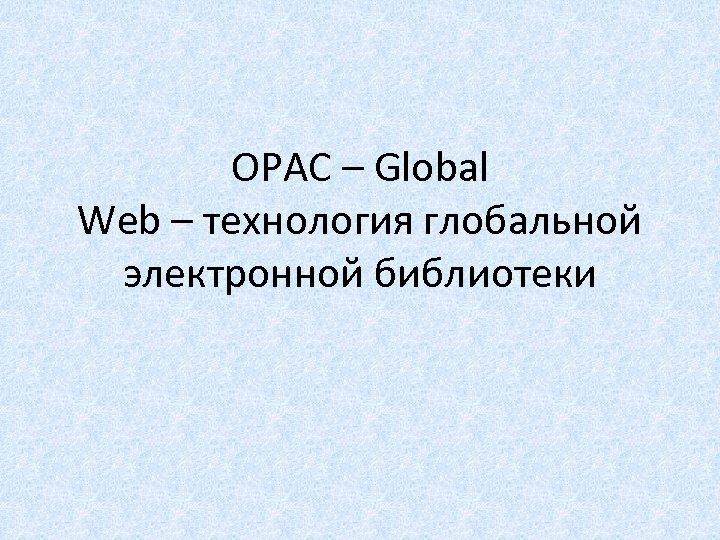 OPAC – Global Web – технология глобальной электронной библиотеки
