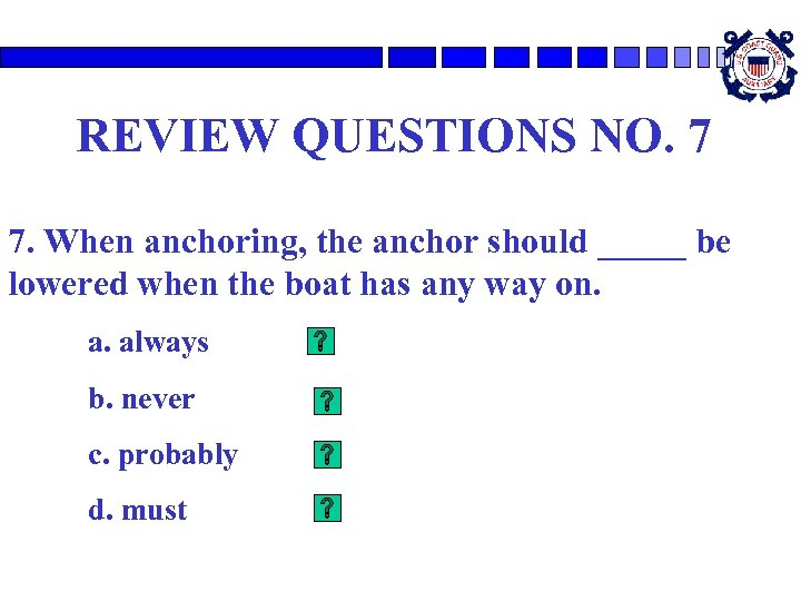 REVIEW QUESTIONS NO. 7 7. When anchoring, the anchor should _____ be lowered when