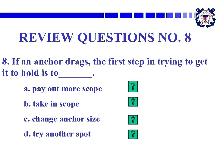 REVIEW QUESTIONS NO. 8 8. If an anchor drags, the first step in trying