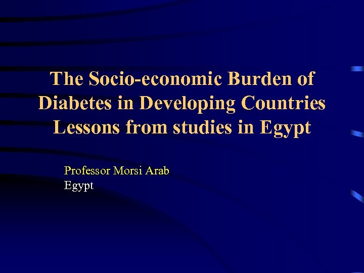 The Socio-economic Burden of Diabetes in Developing Countries Lessons from studies in Egypt Professor