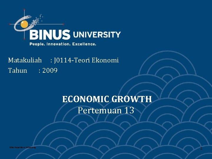 Matakuliah : J 0114 -Teori Ekonomi Tahun : 2009 ECONOMIC GROWTH Pertemuan 13 Bina