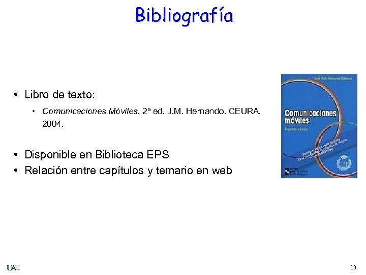 Bibliografía • Libro de texto: • Comunicaciones Móviles, 2ª ed. J. M. Hernando. CEURA,
