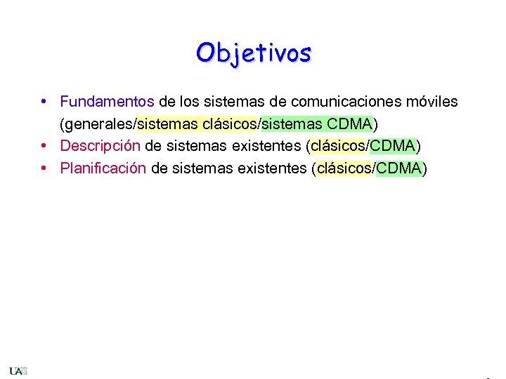 Objetivos • Fundamentos de los sistemas de comunicaciones móviles (generales/sistemas clásicos/sistemas CDMA) • Descripción