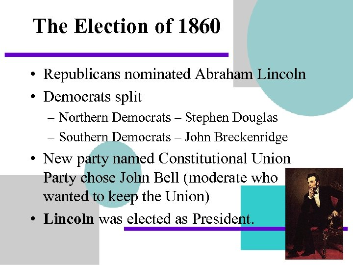 The Election of 1860 • Republicans nominated Abraham Lincoln • Democrats split – Northern