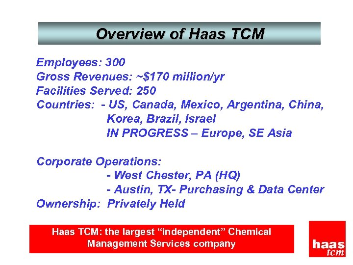 Overview of Haas TCM Employees: 300 Gross Revenues: ~$170 million/yr Facilities Served: 250 Countries: