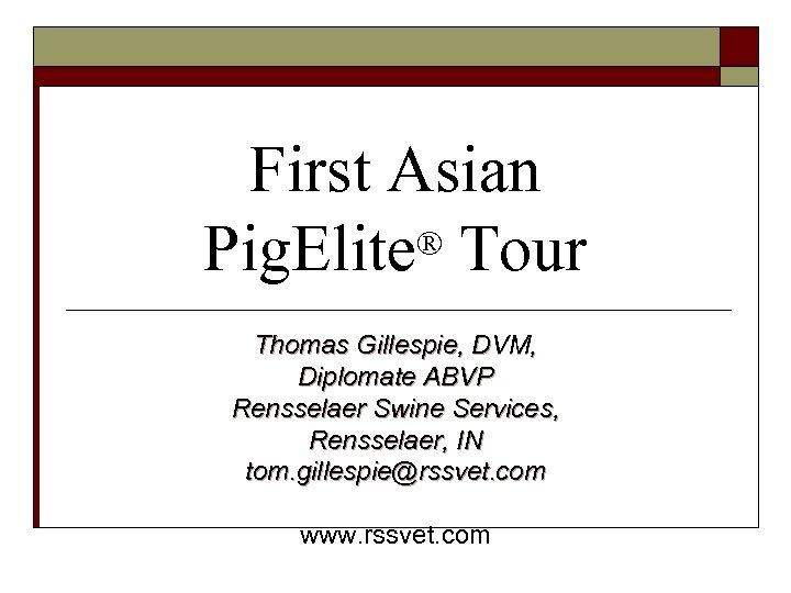First Asian ® Tour Pig. Elite Thomas Gillespie, DVM, Diplomate ABVP Rensselaer Swine Services,