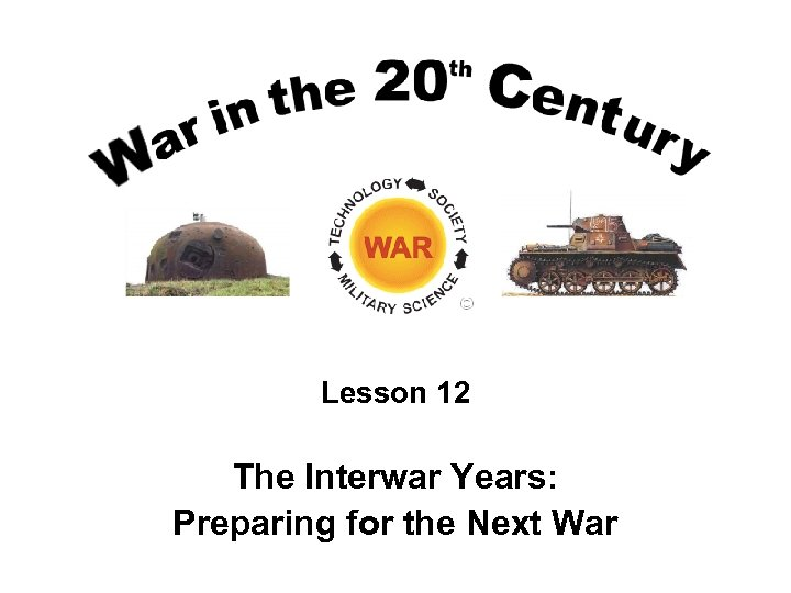 Lesson 12 The Interwar Years: Preparing for the Next War