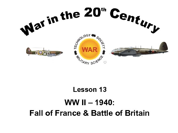 Lesson 13 WW II – 1940: Fall of France & Battle of Britain