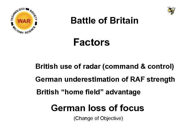 Battle of Britain Factors British use of radar (command & control) German underestimation of