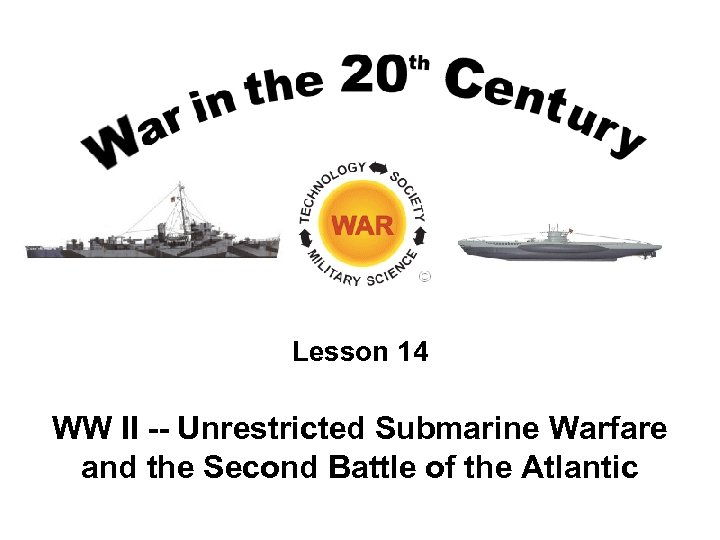 Lesson 14 WW II -- Unrestricted Submarine Warfare and the Second Battle of the