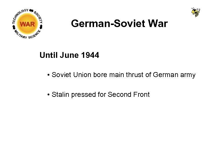 German-Soviet War Until June 1944 • Soviet Union bore main thrust of German army