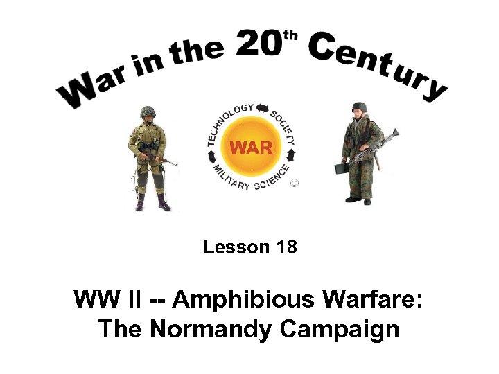 Lesson 18 WW II -- Amphibious Warfare: The Normandy Campaign