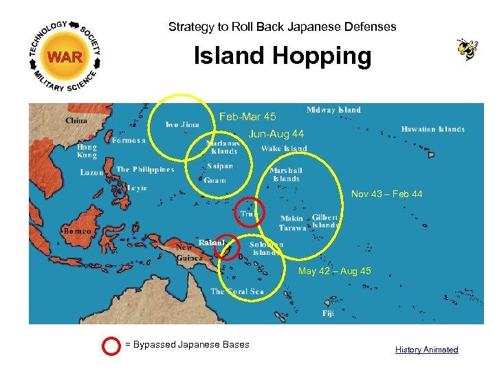 Strategy to Roll Back Japanese Defenses Island Hopping Feb-Mar 45 Jun-Aug 44 Nov 43