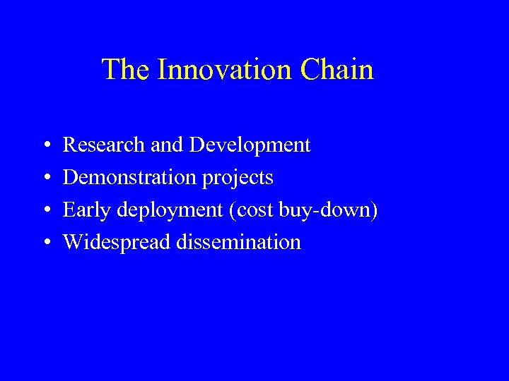 The Innovation Chain • • Research and Development Demonstration projects Early deployment (cost buy-down)
