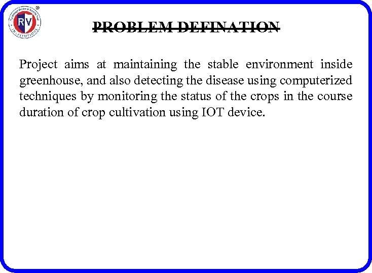 PROBLEM DEFINATION Project aims at maintaining the stable environment inside greenhouse, and also detecting
