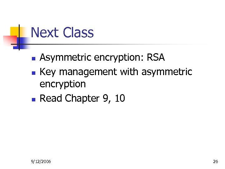 Next Class n n n Asymmetric encryption: RSA Key management with asymmetric encryption Read