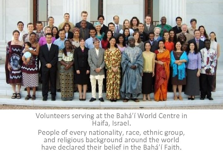 Volunteers serving at the Bahá'í World Centre in Haifa, Israel. People of every nationality,